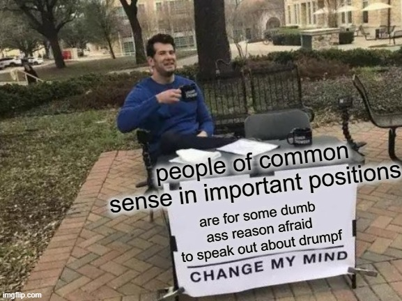 Change My Mind | people of common sense in important positions are for some dumb ass reason afraid to speak out about drumpf | image tagged in memes,change my mind,politics,maga,donald trump is an idiot,impeach trump | made w/ Imgflip meme maker