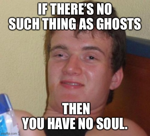 10 Guy |  IF THERE'S NO SUCH THING AS GHOSTS; THEN YOU HAVE NO SOUL. | image tagged in memes,10 guy | made w/ Imgflip meme maker