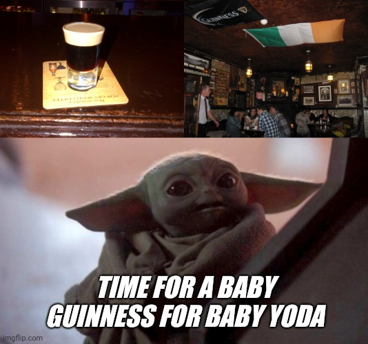 TIME FOR A BABY GUINNESS FOR BABY YODA | image tagged in happy baby yoda | made w/ Imgflip meme maker