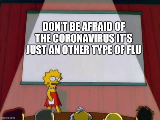 Lisa Simpson's Presentation |  DON'T BE AFRAID OF THE CORONAVIRUS IT'S JUST AN OTHER TYPE OF FLU | image tagged in lisa simpson's presentation | made w/ Imgflip meme maker