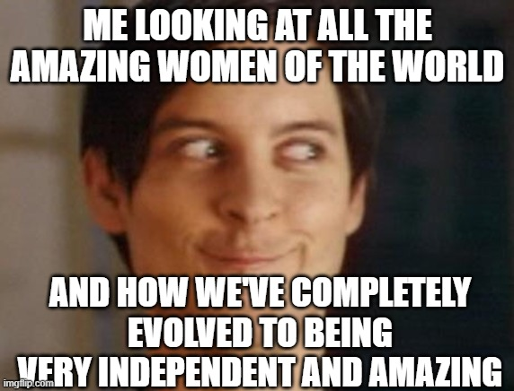 Spiderman Peter Parker Meme |  ME LOOKING AT ALL THE AMAZING WOMEN OF THE WORLD; AND HOW WE'VE COMPLETELY EVOLVED TO BEING VERY INDEPENDENT AND AMAZING | image tagged in memes,spiderman peter parker | made w/ Imgflip meme maker
