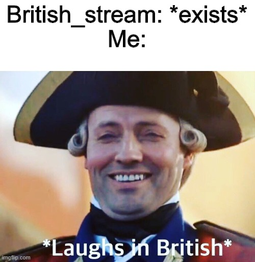 I am not British, but man I wish I were |  British_stream: *exists* Me: | image tagged in laughs in british,british,streams | made w/ Imgflip meme maker