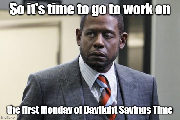 Are you down with D.S.T.? (Yeah, you know me!) | So it's time to go to work on the first Monday of Daylight Savings Time | image tagged in forest whitaker,job interview,interview,memes,boardroom meeting suggestion | made w/ Imgflip meme maker