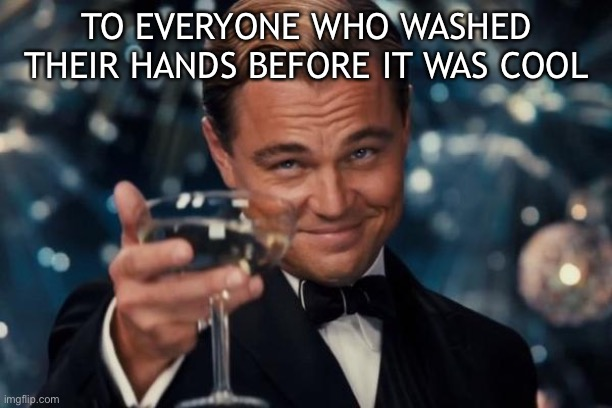 Leonardo Dicaprio Cheers |  TO EVERYONE WHO WASHED THEIR HANDS BEFORE IT WAS COOL | image tagged in memes,leonardo dicaprio cheers | made w/ Imgflip meme maker