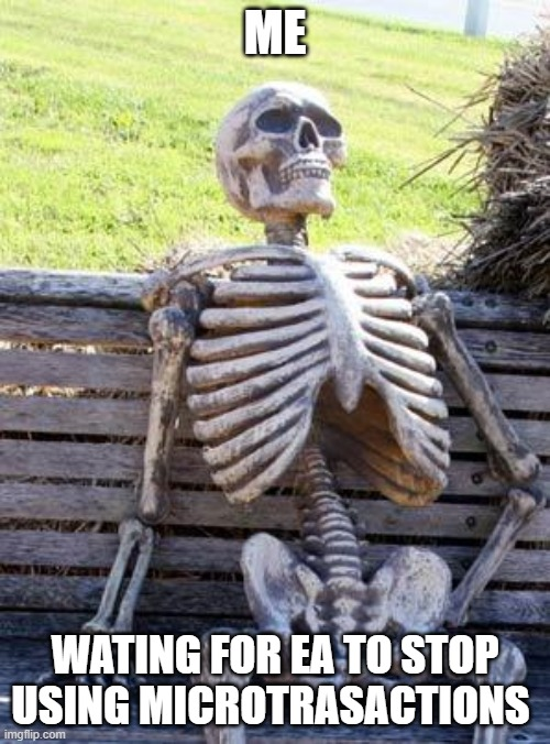 Waiting Skeleton | ME WATING FOR EA TO STOP USING MICROTRASACTIONS | image tagged in memes,waiting skeleton | made w/ Imgflip meme maker
