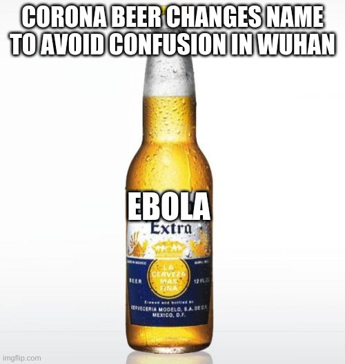 Corona |  CORONA BEER CHANGES NAME TO AVOID CONFUSION IN WUHAN; EBOLA | image tagged in memes,corona | made w/ Imgflip meme maker