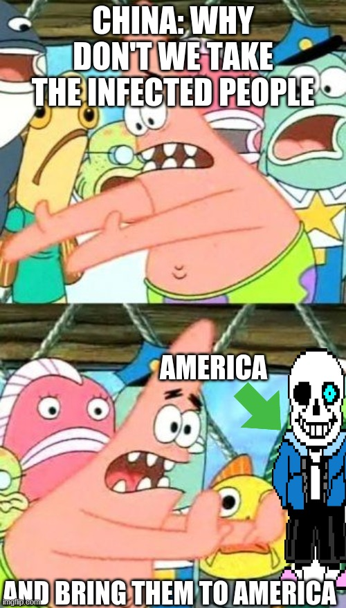 Put It Somewhere Else Patrick Meme |  CHINA: WHY DON'T WE TAKE THE INFECTED PEOPLE; AMERICA; AND BRING THEM TO AMERICA | image tagged in memes,put it somewhere else patrick | made w/ Imgflip meme maker