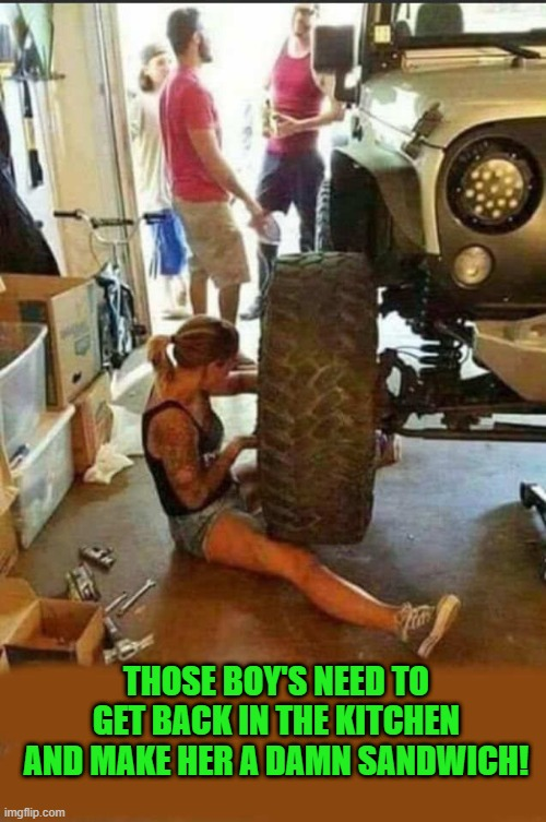 my kind of girl! |  THOSE BOY'S NEED TO GET BACK IN THE KITCHEN AND MAKE HER A DAMN SANDWICH! | image tagged in girl,mechanic,boys,kitchen | made w/ Imgflip meme maker