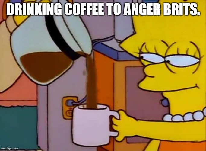 Lisa Simpson Coffee That x shit |  DRINKING COFFEE TO ANGER BRITS. | image tagged in lisa simpson coffee that x shit | made w/ Imgflip meme maker