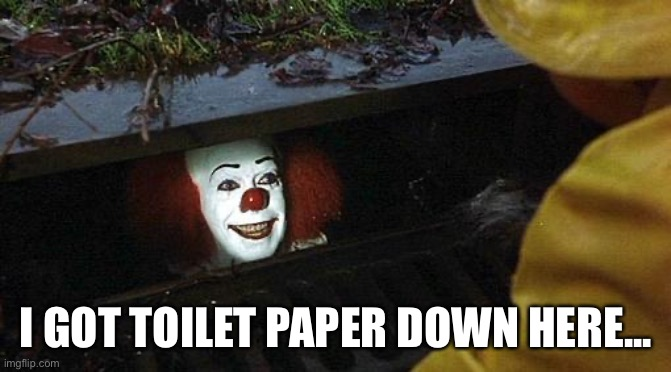 pennywise | I GOT TOILET PAPER DOWN HERE... | image tagged in pennywise | made w/ Imgflip meme maker