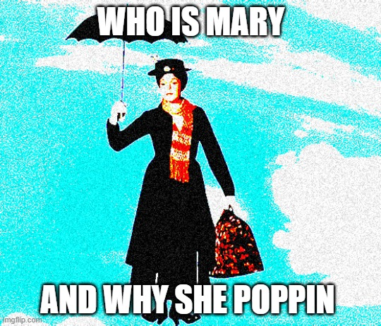 Mary Poppins |  WHO IS MARY; AND WHY SHE POPPIN | image tagged in mary poppins,memes,funny,deep fried,flying | made w/ Imgflip meme maker