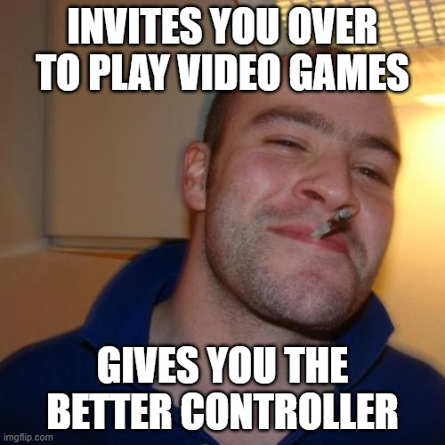 Good Guy Greg Meme |  INVITES YOU OVER TO PLAY VIDEO GAMES; GIVES YOU THE BETTER CONTROLLER | image tagged in memes,good guy greg,gaming,homies,xbox,playstation | made w/ Imgflip meme maker