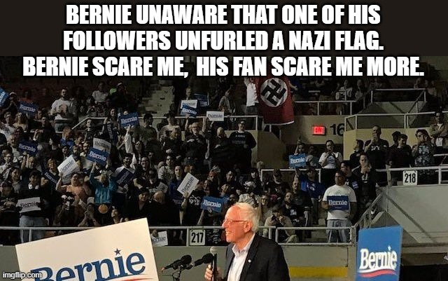 The Nazi Flag Unfurled at a Bernie Sanders Rally Illustrates the Stakes of This Election |  BERNIE UNAWARE THAT ONE OF HIS FOLLOWERS UNFURLED A NAZI FLAG. BERNIE SCARE ME,  HIS FAN SCARE ME MORE. | image tagged in nazi,socialism,sanders | made w/ Imgflip meme maker