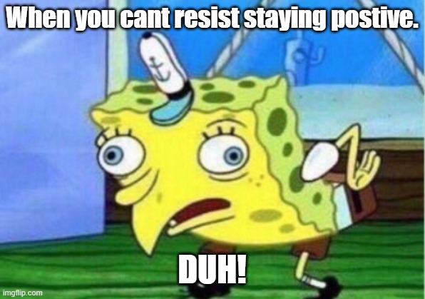 Mocking Spongebob Meme |  When you cant resist staying postive. DUH! | image tagged in memes,mocking spongebob | made w/ Imgflip meme maker