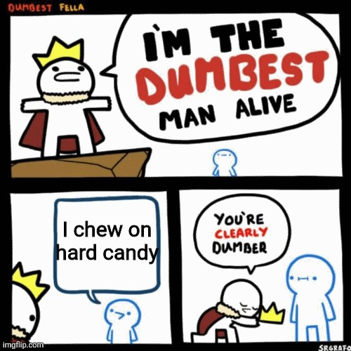 I'm the dumbest man alive |  I chew on hard candy | image tagged in i'm the dumbest man alive | made w/ Imgflip meme maker