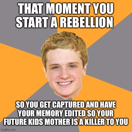 Advice Peeta |  THAT MOMENT YOU START A REBELLION; SO YOU GET CAPTURED AND HAVE YOUR MEMORY EDITED SO YOUR FUTURE KIDS MOTHER IS A KILLER TO YOU | image tagged in memes,advice peeta | made w/ Imgflip meme maker