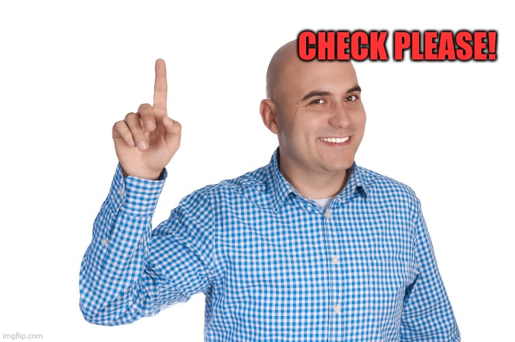 Bald Man Finger up | CHECK PLEASE! | image tagged in bald man finger up | made w/ Imgflip meme maker