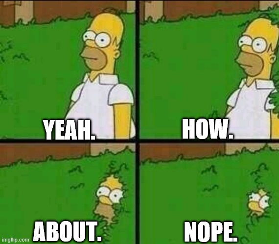 Homer Simpson Nope |  HOW. YEAH. NOPE. ABOUT. | image tagged in homer simpson nope | made w/ Imgflip meme maker