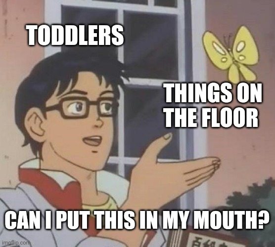 Is This A Pigeon |  TODDLERS; THINGS ON THE FLOOR; CAN I PUT THIS IN MY MOUTH? | image tagged in memes,is this a pigeon | made w/ Imgflip meme maker