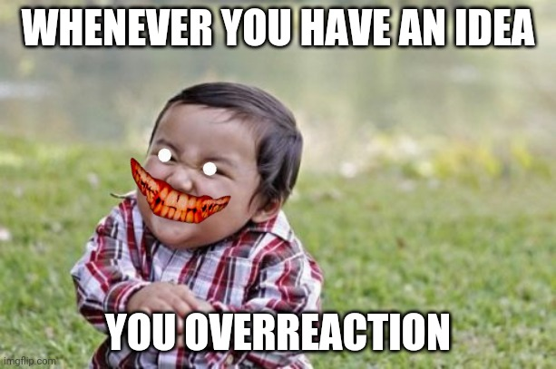 ? |  WHENEVER YOU HAVE AN IDEA; YOU OVERREACTION | image tagged in memes,evil toddler,yeet | made w/ Imgflip meme maker