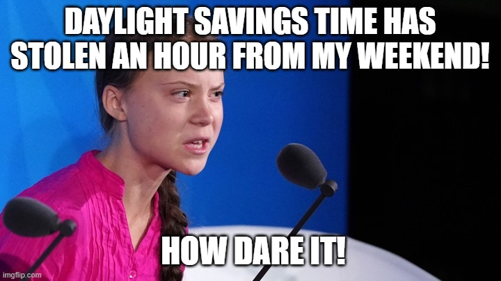 DAYLIGHT SAVINGS TIME HAS STOLEN AN HOUR FROM MY WEEKEND! HOW DARE IT! | image tagged in greta thunberg stolen dreams | made w/ Imgflip meme maker