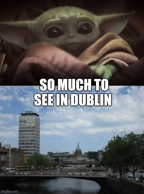 SO MUCH TO SEE IN DUBLIN | image tagged in baby yoda | made w/ Imgflip meme maker