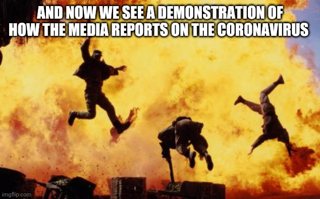 Coronavirus hype |  AND NOW WE SEE A DEMONSTRATION OF HOW THE MEDIA REPORTS ON THE CORONAVIRUS | image tagged in explosions,coronavirus | made w/ Imgflip meme maker
