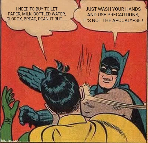 Batman Slapping Robin Meme | I NEED TO BUY TOILET PAPER, MILK, BOTTLED WATER, CLOROX, BREAD, PEANUT BUT..... JUST WASH YOUR HANDS AND USE PRECAUTIONS, IT'S NOT THE APOCA | image tagged in memes,batman slapping robin | made w/ Imgflip meme maker