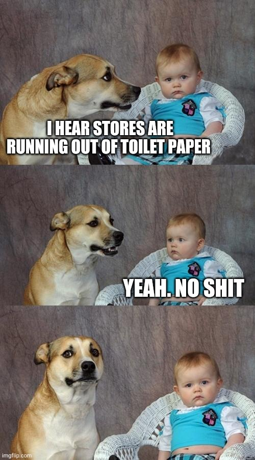 Dad Joke Dog | I HEAR STORES ARE RUNNING OUT OF TOILET PAPER YEAH. NO SHIT | image tagged in memes,dad joke dog | made w/ Imgflip meme maker