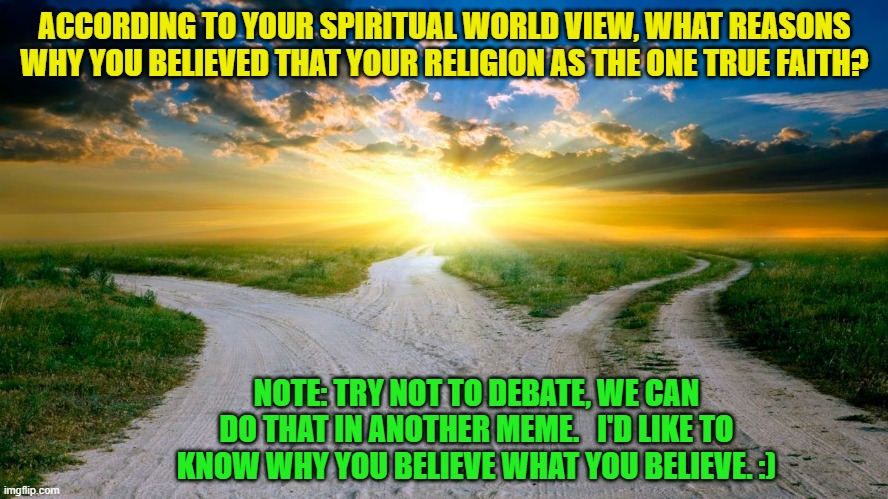 sunrise | ACCORDING TO YOUR SPIRITUAL WORLD VIEW, WHAT REASONS WHY YOU BELIEVED THAT YOUR RELIGION AS THE ONE TRUE FAITH? NOTE: TRY NOT TO DEBATE, WE  | image tagged in sunrise | made w/ Imgflip meme maker