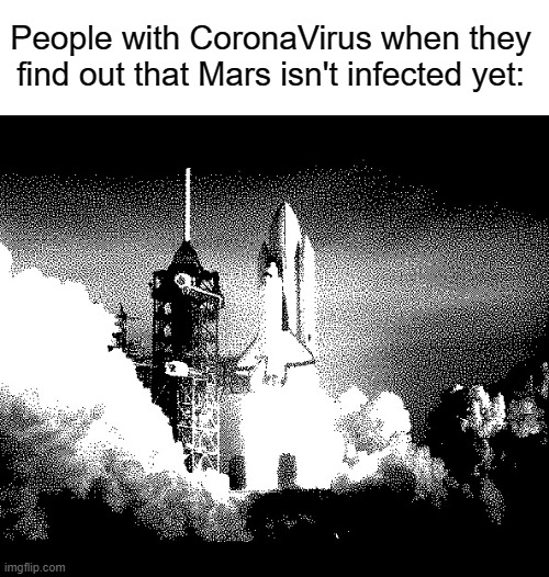 Taking off |  People with CoronaVirus when they find out that Mars isn't infected yet: | image tagged in rocket,funny,memes,coronavirus,mars,rockets | made w/ Imgflip meme maker
