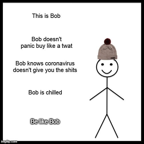 Be Like Bill |  This is Bob; Bob doesn't panic buy like a twat; Bob knows coronavirus doesn't give you the shits; Bob is chilled; Be like Bob | image tagged in memes,be like bill | made w/ Imgflip meme maker