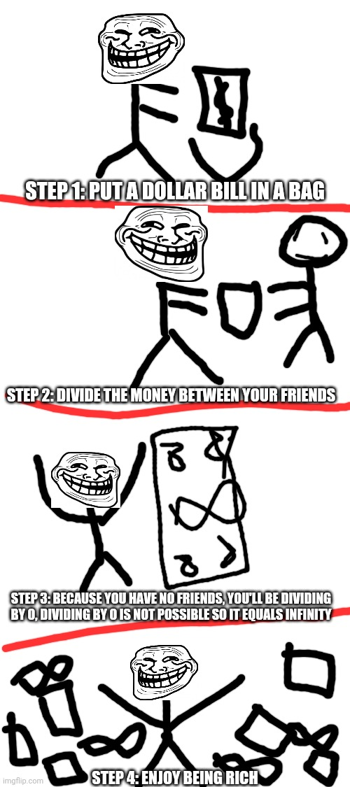 Troll science |  STEP 1: PUT A DOLLAR BILL IN A BAG; STEP 2: DIVIDE THE MONEY BETWEEN YOUR FRIENDS; STEP 3: BECAUSE YOU HAVE NO FRIENDS, YOU'LL BE DIVIDING BY 0, DIVIDING BY 0 IS NOT POSSIBLE SO IT EQUALS INFINITY; STEP 4: ENJOY BEING RICH | image tagged in blank white template,troll,science,rage comics,memes,funny | made w/ Imgflip meme maker
