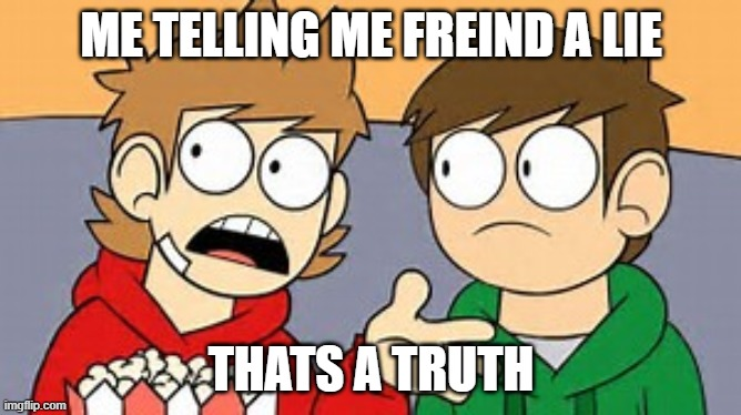 Eddsworld |  ME TELLING ME FREIND A LIE; THATS A TRUTH | image tagged in eddsworld | made w/ Imgflip meme maker