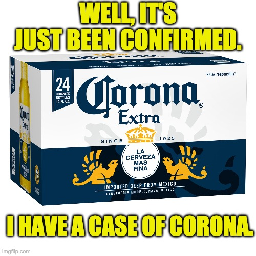 My corona | WELL, IT'S JUST BEEN CONFIRMED. I HAVE A CASE OF CORONA. | image tagged in coronavirus | made w/ Imgflip meme maker