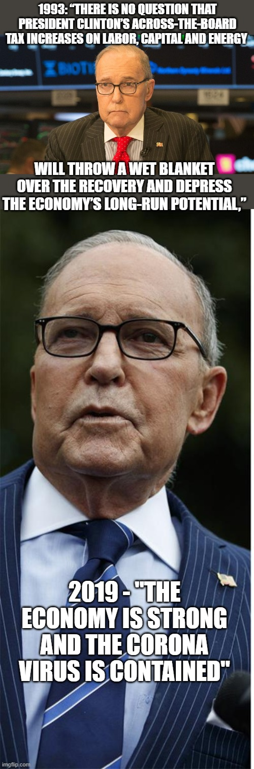 "Kudlow, another unqualified moron that trump picks because trump does not like smarter people around him | 1993: ""THERE IS NO QUESTION THAT PRESIDENT CLINTON'S ACROSS-THE-BOARD TAX INCREASES ON LABOR, CAPITAL AND ENERGY WILL THROW A WET BLANKET OV 