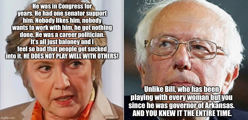 Hillary Versus Bernie |  He was in Congress for years. He had one senator support him. Nobody likes him, nobody wants to work with him, he got nothing done. He was a career politician. It's all just baloney and I feel so bad that people got sucked into it. HE DOES NOT PLAY WELL WITH OTHERS! Unlike Bill, who has been playing with every woman but you since he was governor of Arkansas.  AND YOU KNEW IT THE ENTIRE TIME. | image tagged in hillary and bernie,hillary versus bernie,hillary clinton,bernie sanders,memes,democrats | made w/ Imgflip meme maker