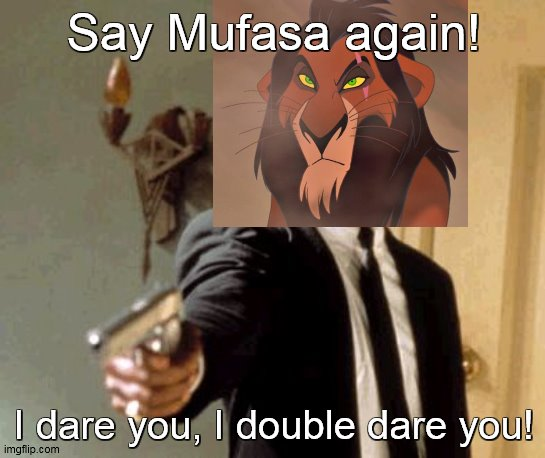 I need to stop this |  Say Mufasa again! I dare you, I double dare you! | image tagged in memes,say that again i dare you,samuel l jackson,scar,lionking | made w/ Imgflip meme maker