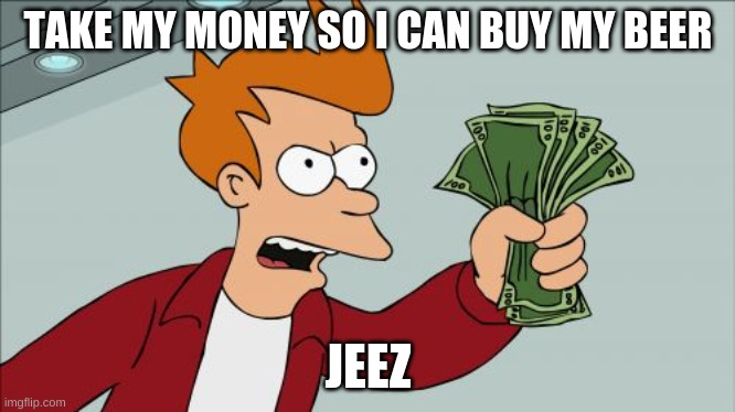 Shut Up And Take My Money Fry |  TAKE MY MONEY SO I CAN BUY MY BEER; JEEZ | image tagged in memes,shut up and take my money fry | made w/ Imgflip meme maker