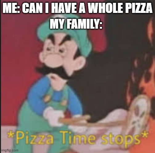 Pizza Time Stops | ME: CAN I HAVE A WHOLE PIZZA MY FAMILY: | image tagged in pizza time stops | made w/ Imgflip meme maker