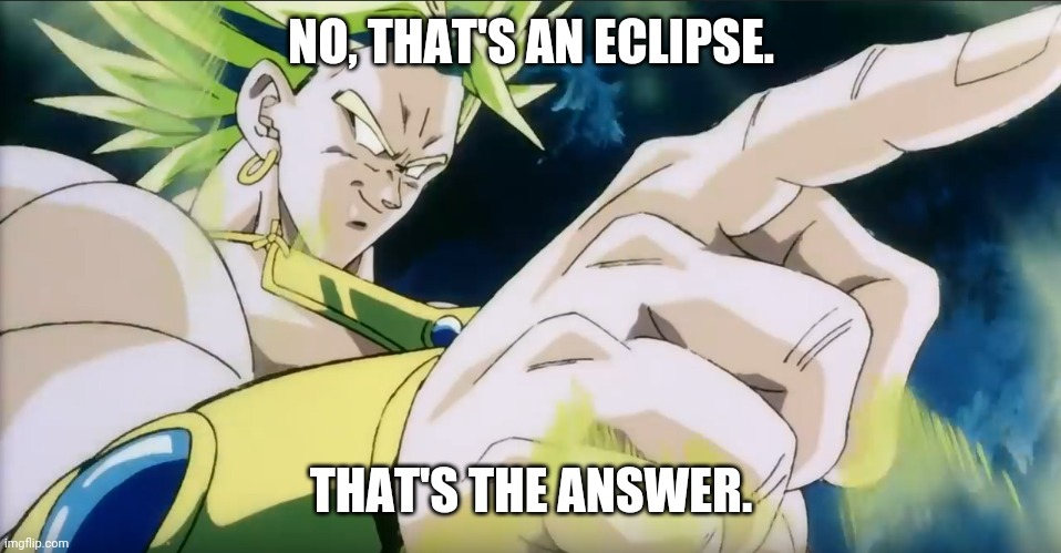 Broly Points | NO, THAT'S AN ECLIPSE. THAT'S THE ANSWER. | image tagged in broly points | made w/ Imgflip meme maker