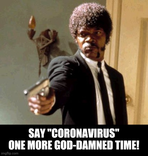 "Say That Again I Dare You Meme | SAY ""CORONAVIRUS"" ONE MORE GOD-DAMNED TIME! 