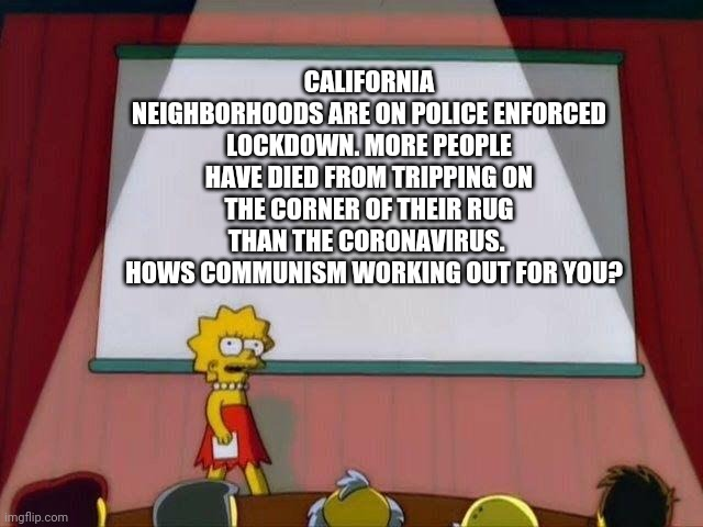 Lisa Simpson's Presentation |  CALIFORNIA NEIGHBORHOODS ARE ON POLICE ENFORCED LOCKDOWN. MORE PEOPLE HAVE DIED FROM TRIPPING ON THE CORNER OF THEIR RUG THAN THE CORONAVIRUS.    HOWS COMMUNISM WORKING OUT FOR YOU? | image tagged in lisa simpson's presentation | made w/ Imgflip meme maker