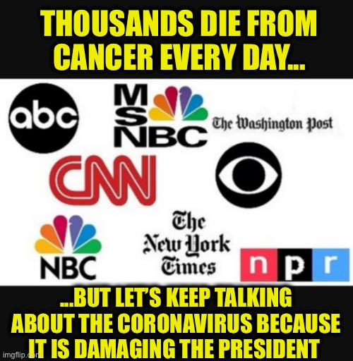 Media bias |  THOUSANDS DIE FROM CANCER EVERY DAY... ...BUT LET'S KEEP TALKING ABOUT THE CORONAVIRUS BECAUSE IT IS DAMAGING THE PRESIDENT | image tagged in mainstream media,coronavirus,liberal media,democrats,democratic party | made w/ Imgflip meme maker