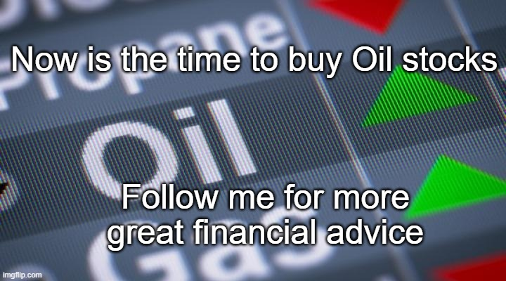 Finance News |  Now is the time to buy Oil stocks; Follow me for more great financial advice | image tagged in investing | made w/ Imgflip meme maker