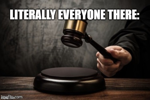 Court | LITERALLY EVERYONE THERE: | image tagged in court | made w/ Imgflip meme maker