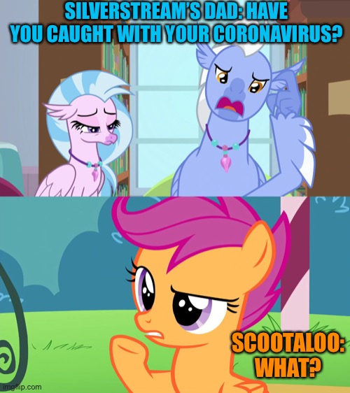 MLP Coronavirus is Magic | SILVERSTREAM'S DAD: HAVE YOU CAUGHT WITH YOUR CORONAVIRUS? SCOOTALOO: WHAT? | image tagged in scootaloo,coronavirus,mlp fim,memes | made w/ Imgflip meme maker