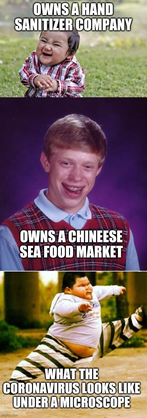 Good luck Bad Luck and how the virus looks under a microscope! |  OWNS A HAND SANITIZER COMPANY; OWNS A CHINEESE SEA FOOD MARKET; WHAT THE CORONAVIRUS LOOKS LIKE UNDER A MICROSCOPE | image tagged in memes,bad luck brian,evil toddler,fat asian kid,coronavirus | made w/ Imgflip meme maker