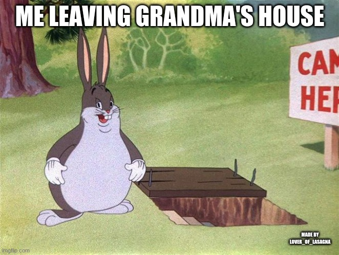 Big Chungus | ME LEAVING GRANDMA'S HOUSE MADE BY LOVER_OF_LASAGNA | image tagged in big chungus | made w/ Imgflip meme maker