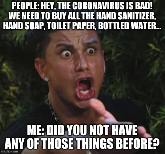 Coronavirus Freakout | PEOPLE: HEY, THE CORONAVIRUS IS BAD! WE NEED TO BUY ALL THE HAND SANITIZER, HAND SOAP, TOILET PAPER, BOTTLED WATER... ME: DID YOU NOT HAVE A | image tagged in memes,dj pauly d | made w/ Imgflip meme maker
